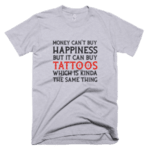 Money can't buy Happiness but it can buy Tattoos