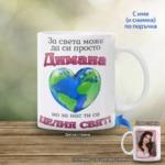 """Чаша за жена """"За света може да си просто ..., но за нас ти си целия свят!"""""""