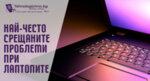 Най-често срещаните проблеми при лаптопите