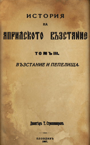 """""""История на Априлското въстание. Т. III. Възстание и пепелища."""", 1907"""