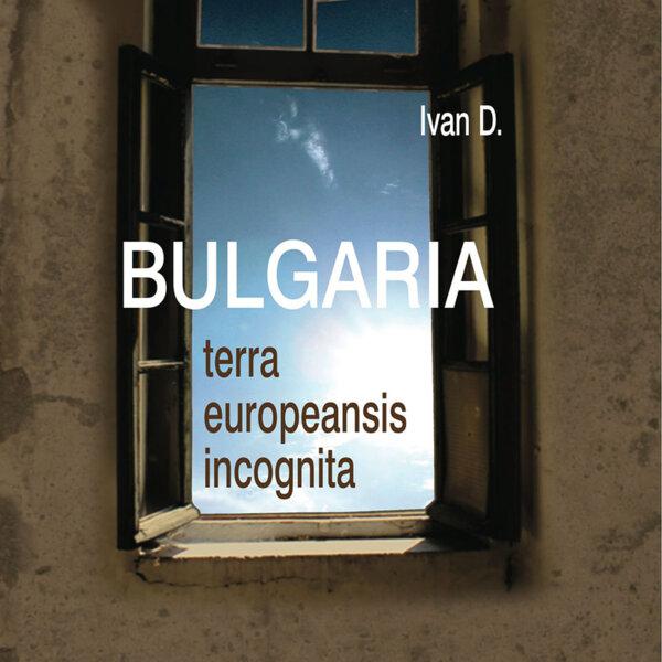 Bulgaria, terra europeansis incognita - България, непознатата европейска земя
