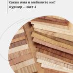 От какво са направени мебелите ни? Фурнир – част 4