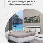 Как да обзаведем уютна и функционална спалня?