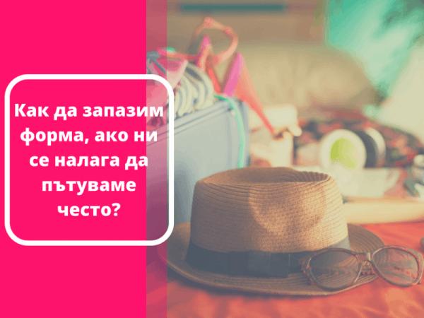 Как да запазим форма, ако ни се налага да пътуваме често?