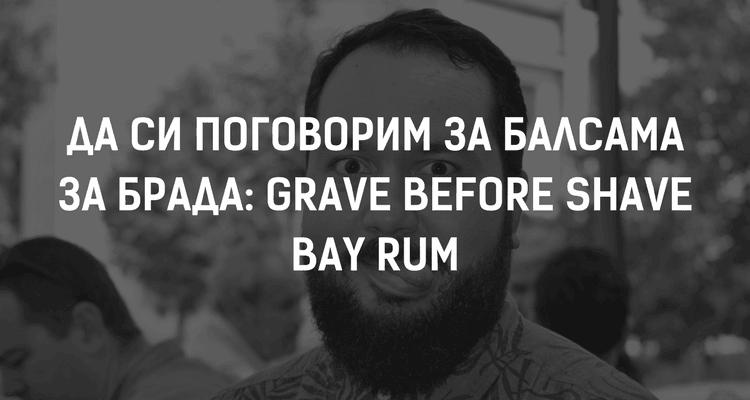 Да си поговорим за балсама за брада: Grave Before Shave Bay Rum