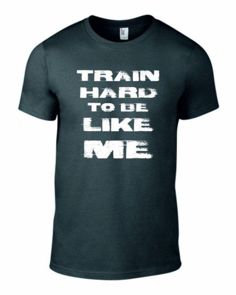 Тениска train hard to be like me