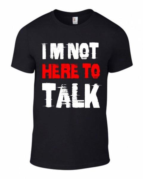 Тениска I am not here to talk