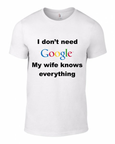 Тениска I dont need google, my wife knows everything! K-M-50